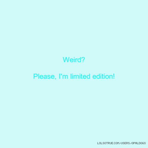 Weird? Please, I'm limited edition!