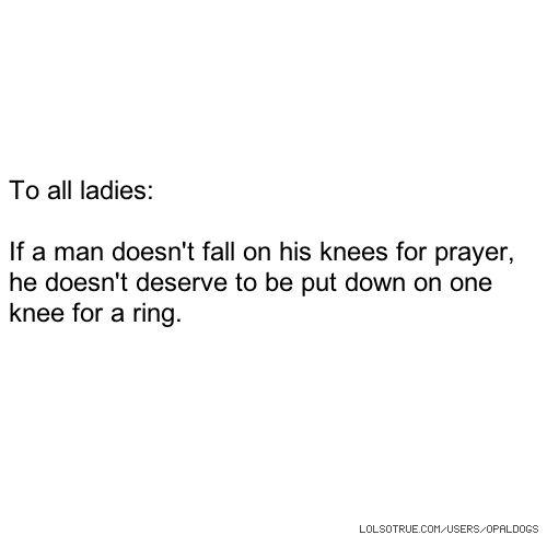 To all ladies: If a man doesn't fall on his knees for prayer, he doesn't deserve to be put down on one knee for a ring.