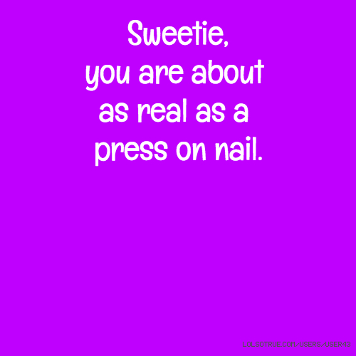 Sweetie, you are about as real as a press on nail.