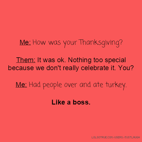 Me: How was your Thanksgiving? Them: It was ok. Nothing too special because we don't really celebrate it. You? Me: Had people over and ate turkey. Like a boss.
