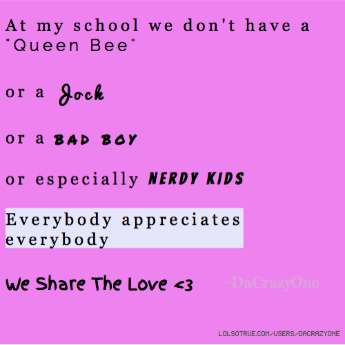 "At my school we don't have a ""Queen Bee"" or a Jock or a bad boy or especially Nerdy Kids Everybody appreciates everybody We Share The Love <3 ~DaCrazyOne"