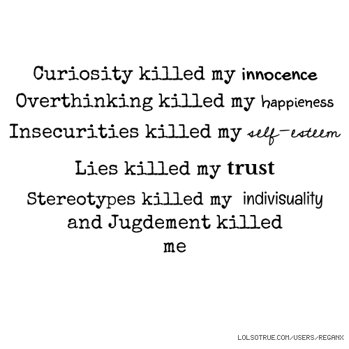 Curiosity killed my innocence Overthinking killed my happieness Insecurities killed my self-esteem Lies killed my trust Stereotypes killed my indivisuality and Jugdement killed me