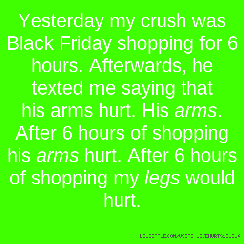 Yesterday my crush was Black Friday shopping for 6 hours. Afterwards, he texted me saying that his arms hurt. His arms. After 6 hours of shopping his arms hurt. After 6 hours of shopping my legs would hurt.