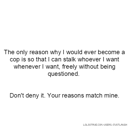 The only reason why I would ever become a cop is so that I can stalk whoever I want whenever I want, freely without being questioned. Don't deny it. Your reasons match mine.
