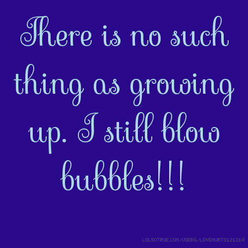 There is no such thing as growing up. I still blow bubbles!!!