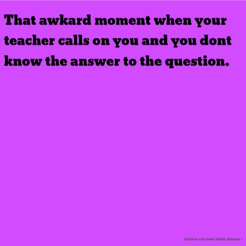 That awkard moment when your teacher calls on you and you dont know the answer to the question.