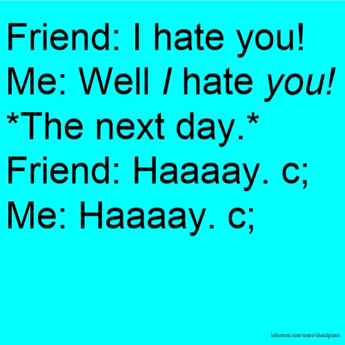Friend: I hate you! Me: Well I hate you! *The next day.* Friend: Haaaay. c; Me: Haaaay. c;
