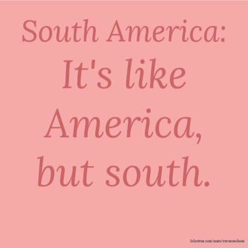 South America: It's like America, but south.