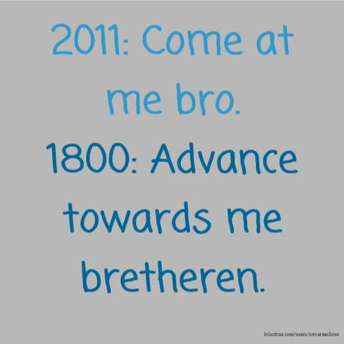 2011: Come at me bro. 1800: Advance towards me bretheren.
