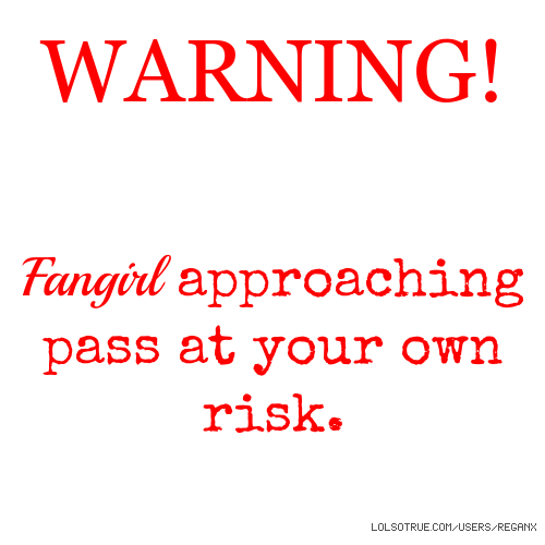 WARNING! Fangirl approaching pass at your own risk.