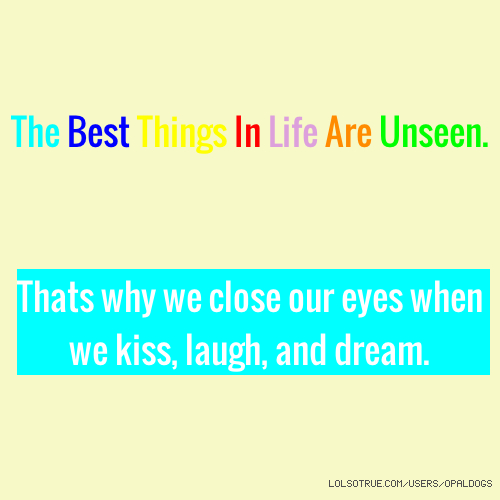 The Best Things In Life Are Unseen. Thats why we close our eyes when we kiss, laugh, and dream.