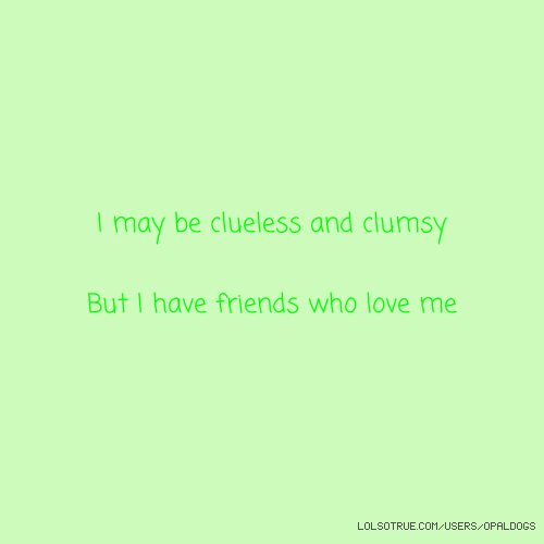 I may be clueless and clumsy But I have friends who love me