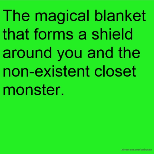 The magical blanket that forms a shield around you and the non-existent closet monster.