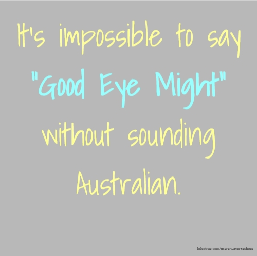 "It's impossible to say ""Good Eye Might"" without sounding Australian."