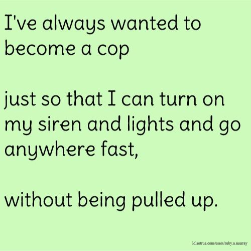 I've always wanted to become a cop just so that I can turn on my siren and lights and go anywhere fast, without being pulled up.