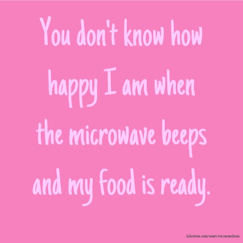 You don't know how happy I am when the microwave beeps and my food is ready.
