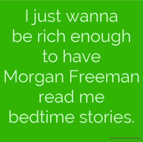 I just wanna be rich enough to have Morgan Freeman read me bedtime stories.