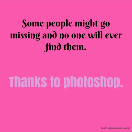 Some people might go missing and no one will ever find them. Thanks to photoshop.