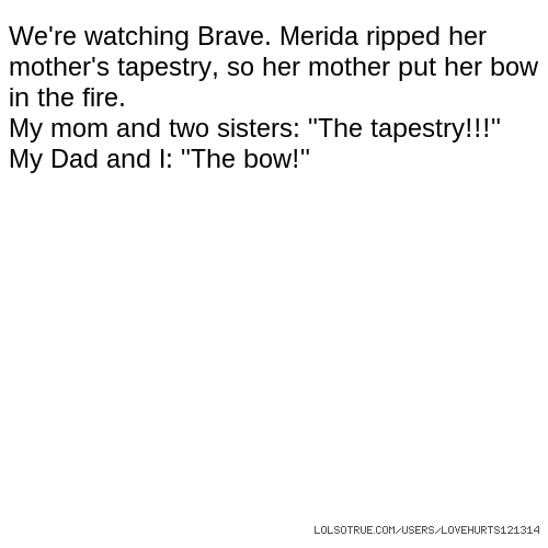 "We're watching Brave. Merida ripped her mother's tapestry, so her mother put her bow in the fire. My mom and two sisters: ""The tapestry!!!"" My Dad and I: ""The bow!"""