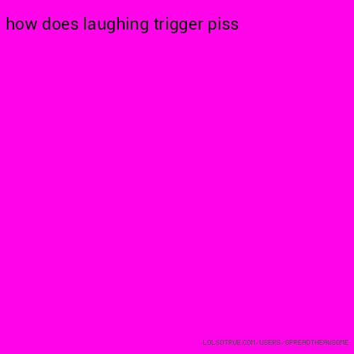 how does laughing trigger piss