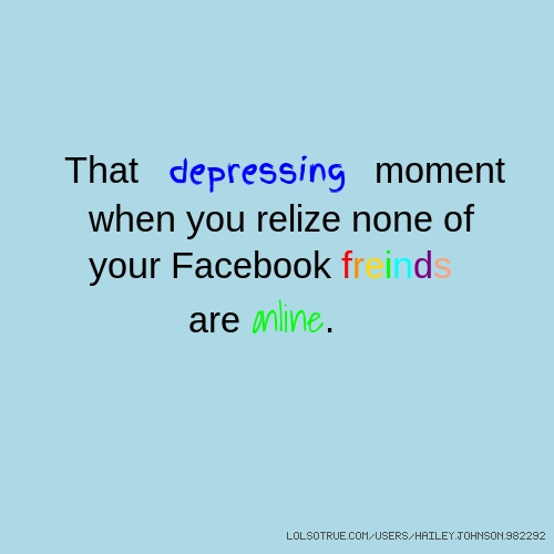 That depressing moment when you relize none of your Facebook freinds are Online.