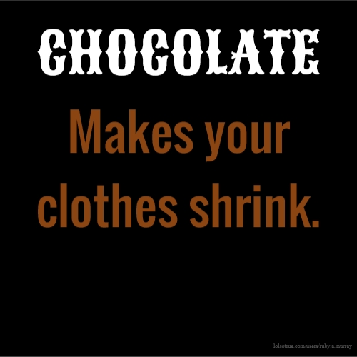 CHOCOLATE Makes your clothes shrink.