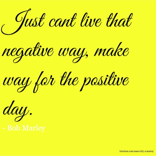 Just cant live that negative way, make way for the positive day. - Bob Marley