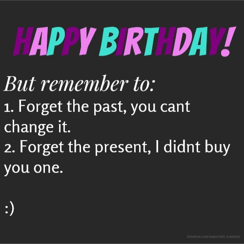 happy birthday! But remember to: 1. Forget the past, you cant change it. 2. Forget the present, I didnt buy you one. :)