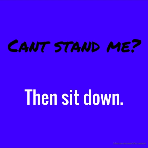 Cant stand me? Then sit down.