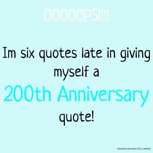 OOOOOPS!!!! Im six quotes late in giving myself a 200th Anniversary quote!