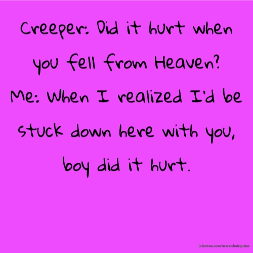 Creeper: Did it hurt when you fell from Heaven? Me: When I realized I'd be stuck down here with you, boy did it hurt.