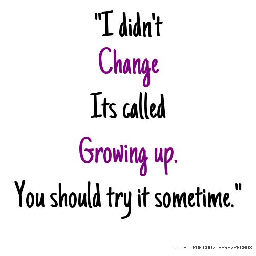 """""""I didn't Change Its called Growing up. You should try it sometime."""""""