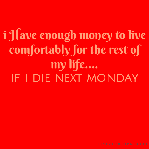 i Have enough money to live comfortably for the rest of my life.... if i die next monday