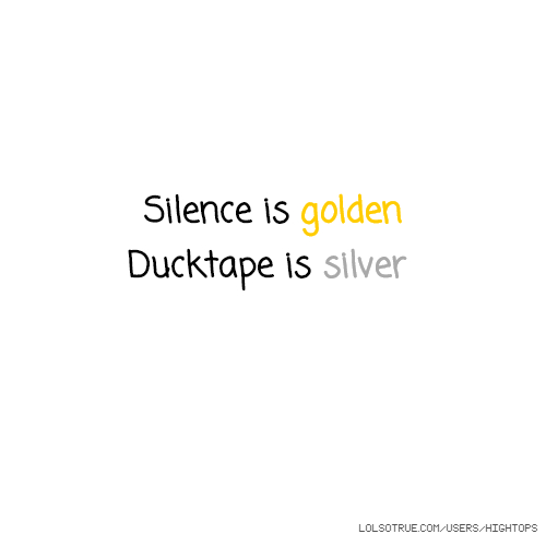 Silence is golden Ducktape is silver