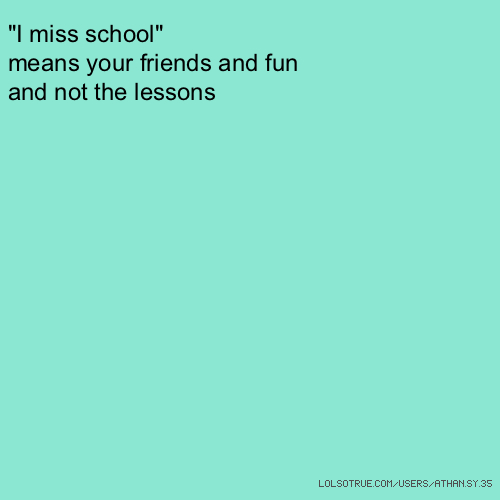 """I miss school"" means your friends and fun and not the lessons"