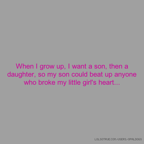 When I grow up, I want a son, then a daughter, so my son could beat up anyone who broke my little girl's heart...