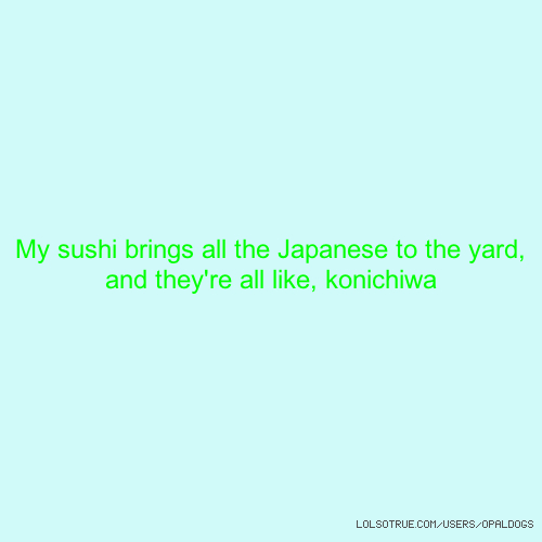 My sushi brings all the Japanese to the yard, and they're all like, konichiwa