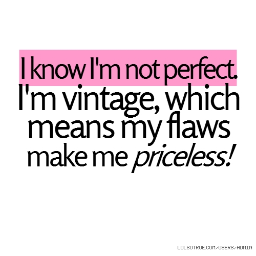 I know I'm not perfect. I'm vintage, which means my flaws make me priceless!