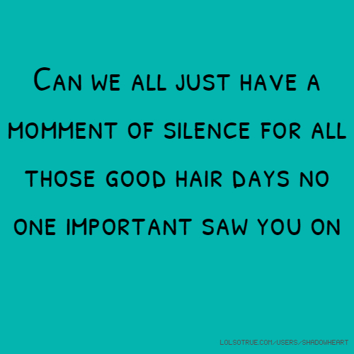 Can we all just have a momment of silence for all those good hair days no one important saw you on