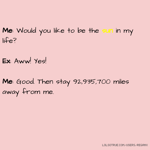 Me: Would you like to be the sun in my life? Ex: Aww! Yes! Me: Good. Then stay 92,935,700 miles away from me.