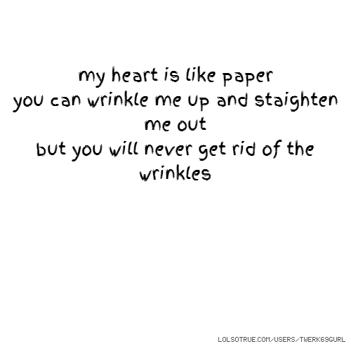 my heart is like paper you can wrinkle me up and staighten me out but you will never get rid of the wrinkles