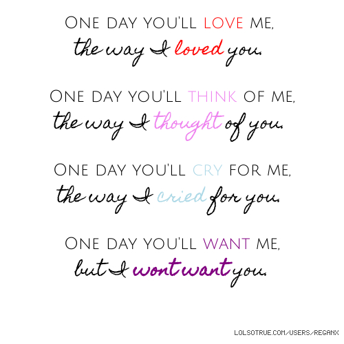 One day you'll love me, the way I loved you. One day you'll think of me, the way I thought of you. One day you'll cry for me, the way I cried for you. One day you'll want me, but I wont want you.