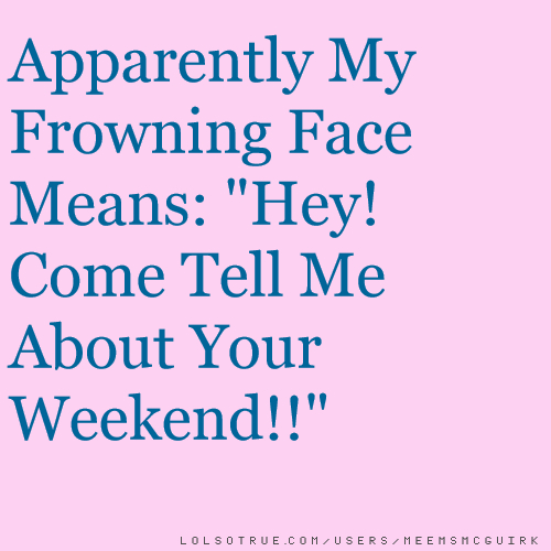 """Apparently My Frowning Face Means: """"Hey! Come Tell Me About Your Weekend!!"""""""