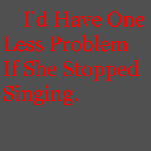 I'd Have One Less Problem If She Stopped Singing.