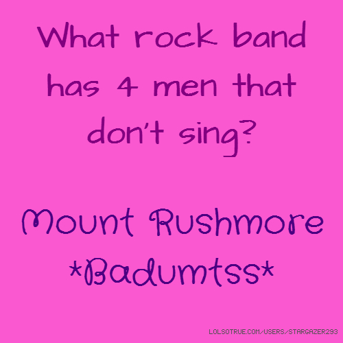 What rock band has 4 men that don't sing? Mount Rushmore *Badumtss*