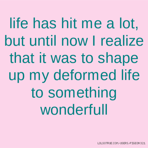 life has hit me a lot, but until now I realize that it was to shape up my deformed life to something wonderfull