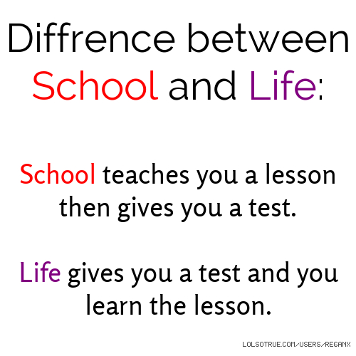 Diffrence between School and Life: School teaches you a lesson then gives you a test. Life gives you a test and you learn the lesson.