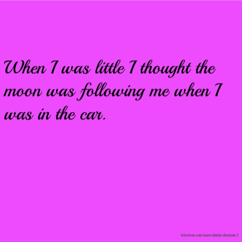 When I was little I thought the moon was following me when I was in the car.