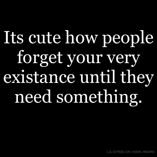 Its cute how people forget your very existance until they need something.