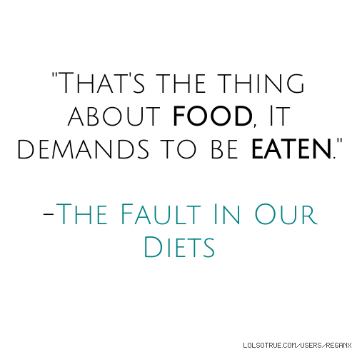 """""""That's the thing about food, It demands to be eaten."""" -The Fault In Our Diets"""